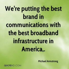 Michael Armstrong  - We're putting the best brand in communications with the best broadband infrastructure in America.
