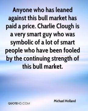 Michael Holland  - Anyone who has leaned against this bull market has paid a price. Charlie Clough is a very smart guy who was symbolic of a lot of smart people who have been fooled by the continuing strength of this bull market.