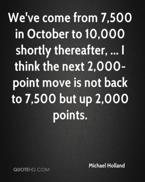 Michael Holland  - We've come from 7,500 in October to 10,000 shortly thereafter, ... I think the next 2,000-point move is not back to 7,500 but up 2,000 points.