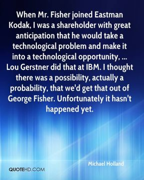 Michael Holland  - When Mr. Fisher joined Eastman Kodak, I was a shareholder with great anticipation that he would take a technological problem and make it into a technological opportunity, ... Lou Gerstner did that at IBM. I thought there was a possibility, actually a probability, that we'd get that out of George Fisher. Unfortunately it hasn't happened yet.
