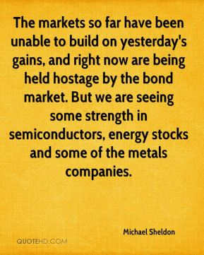 The markets so far have been unable to build on yesterday's gains, and right now are being held hostage by the bond market. But we are seeing some strength in semiconductors, energy stocks and some of the metals companies.