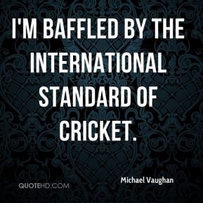 Michael Vaughan  - I'm baffled by the international standard of cricket.