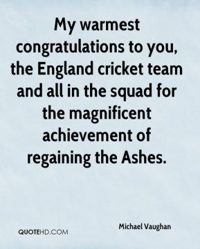 Michael Vaughan  - My warmest congratulations to you, the England cricket team and all in the squad for the magnificent achievement of regaining the Ashes.