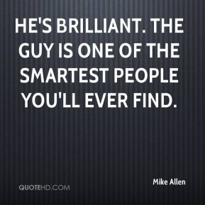 Mike Allen  - He's brilliant. The guy is one of the smartest people you'll ever find.