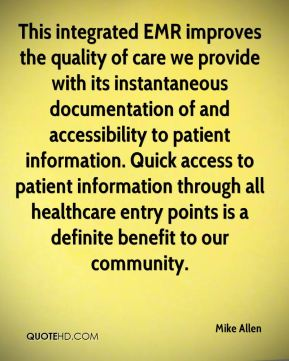 Mike Allen  - This integrated EMR improves the quality of care we provide with its instantaneous documentation of and accessibility to patient information. Quick access to patient information through all healthcare entry points is a definite benefit to our community.