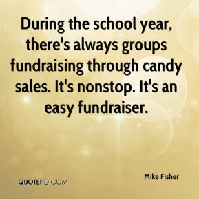 Mike Fisher  - During the school year, there's always groups fundraising through candy sales. It's nonstop. It's an easy fundraiser.