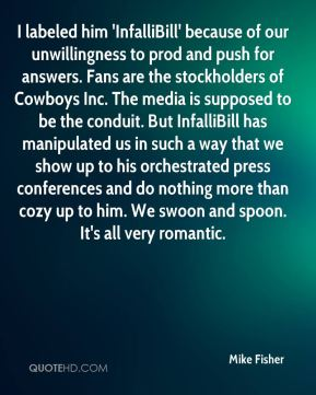 Mike Fisher  - I labeled him 'InfalliBill' because of our unwillingness to prod and push for answers. Fans are the stockholders of Cowboys Inc. The media is supposed to be the conduit. But InfalliBill has manipulated us in such a way that we show up to his orchestrated press conferences and do nothing more than cozy up to him. We swoon and spoon. It's all very romantic.