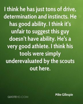 I think he has just tons of drive, determination and instincts. He has good ability. I think it's unfair to suggest this guy doesn't have ability. He's a very good athlete. I think his tools were simply underevaluated by the scouts out here.