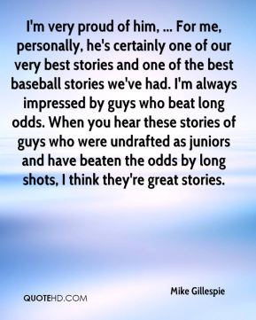 I'm very proud of him, ... For me, personally, he's certainly one of our very best stories and one of the best baseball stories we've had. I'm always impressed by guys who beat long odds. When you hear these stories of guys who were undrafted as juniors and have beaten the odds by long shots, I think they're great stories.