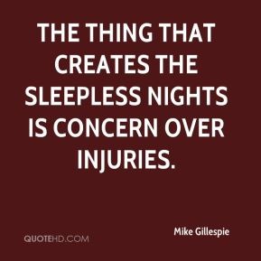 The thing that creates the sleepless nights is concern over injuries.