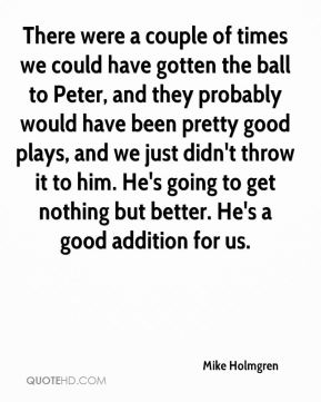 There were a couple of times we could have gotten the ball to Peter, and they probably would have been pretty good plays, and we just didn't throw it to him. He's going to get nothing but better. He's a good addition for us.