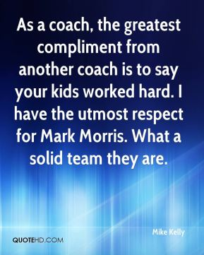 Mike Kelly  - As a coach, the greatest compliment from another coach is to say your kids worked hard. I have the utmost respect for Mark Morris. What a solid team they are.