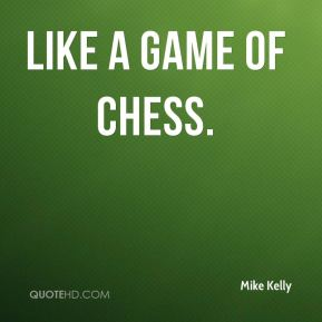 Mike Kelly  - like a game of chess.