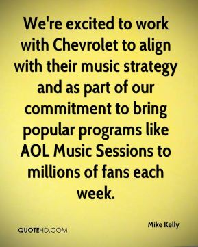 Mike Kelly  - We're excited to work with Chevrolet to align with their music strategy and as part of our commitment to bring popular programs like AOL Music Sessions to millions of fans each week.
