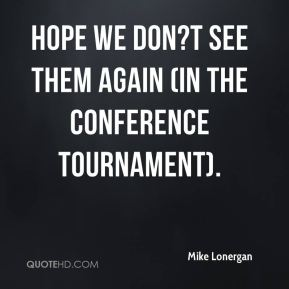 Hope we don?t see them again (in the conference tournament).