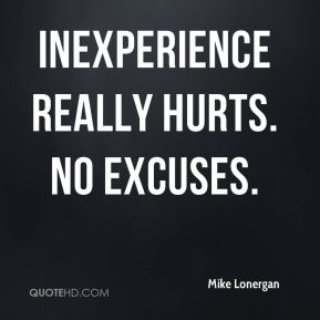 Inexperience really hurts. No excuses.