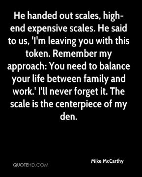 Mike McCarthy  - He handed out scales, high-end expensive scales. He said to us, 'I'm leaving you with this token. Remember my approach: You need to balance your life between family and work.' I'll never forget it. The scale is the centerpiece of my den.