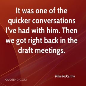 Mike McCarthy  - It was one of the quicker conversations I've had with him. Then we got right back in the draft meetings.