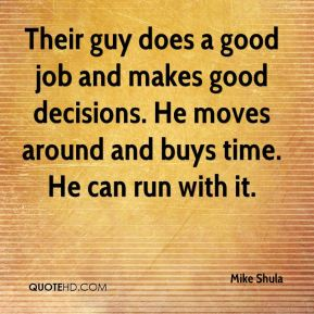 Mike Shula  - Their guy does a good job and makes good decisions. He moves around and buys time. He can run with it.