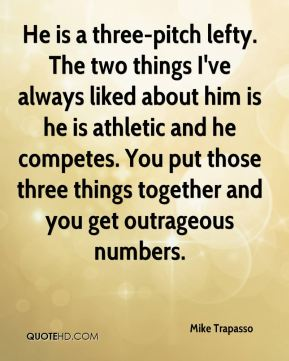 Mike Trapasso  - He is a three-pitch lefty. The two things I've always liked about him is he is athletic and he competes. You put those three things together and you get outrageous numbers.