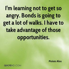 Moises Alou  - I'm learning not to get so angry. Bonds is going to get a lot of walks. I have to take advantage of those opportunities.