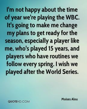 Moises Alou  - I'm not happy about the time of year we're playing the WBC. It's going to make me change my plans to get ready for the season, especially a player like me, who's played 15 years, and players who have routines we follow every spring. I wish we played after the World Series.