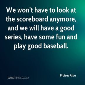 Moises Alou  - We won't have to look at the scoreboard anymore, and we will have a good series, have some fun and play good baseball.