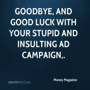 Goodbye, and good luck with your stupid and insulting ad campaign.