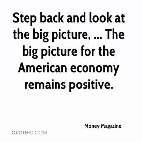 Money Magazine  - Step back and look at the big picture, ... The big picture for the American economy remains positive.