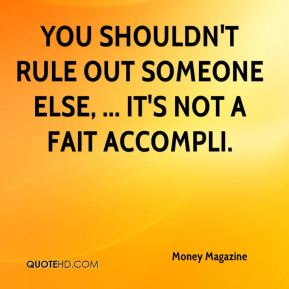 You shouldn't rule out someone else, ... It's not a fait accompli.