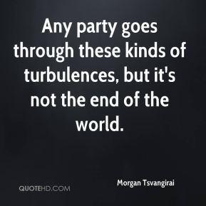 Any party goes through these kinds of turbulences, but it's not the end of the world.