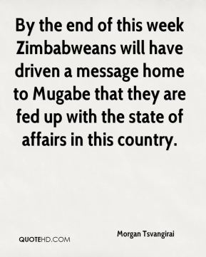 By the end of this week Zimbabweans will have driven a message home to Mugabe that they are fed up with the state of affairs in this country.