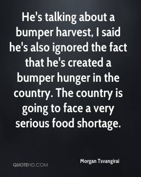He's talking about a bumper harvest, I said he's also ignored the fact that he's created a bumper hunger in the country. The country is going to face a very serious food shortage.