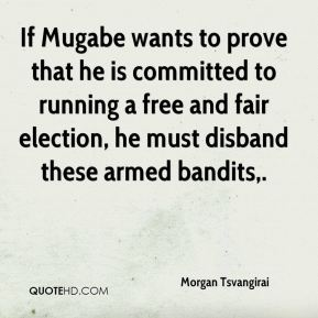 If Mugabe wants to prove that he is committed to running a free and fair election, he must disband these armed bandits.