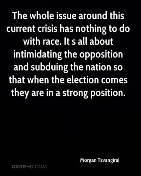 The whole issue around this current crisis has nothing to do with race. It s all about intimidating the opposition and subduing the nation so that when the election comes they are in a strong position.