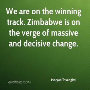 We are on the winning track. Zimbabwe is on the verge of massive and decisive change.