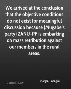 Morgan Tsvangirai  - We arrived at the conclusion that the objective conditions do not exist for meaningful discussion because (Mugabe's party) ZANU-PF is embarking on mass retribution against our members in the rural areas.