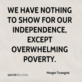 We have nothing to show for our independence, except overwhelming poverty.