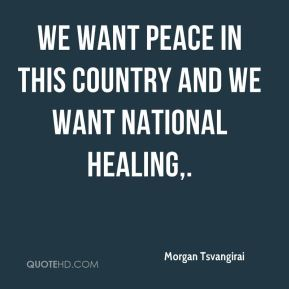 Morgan Tsvangirai  - We want peace in this country and we want national healing.