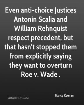 Nancy Keenan  - Even anti-choice Justices Antonin Scalia and William Rehnquist respect precedent, but that hasn't stopped them from explicitly saying they want to overturn Roe v. Wade .