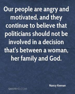 Our people are angry and motivated, and they continue to believe that politicians should not be involved in a decision that's between a woman, her family and God.