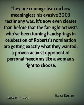 They are coming clean on how meaningless his evasive 2003 testimony was. It's now even clearer than before that the far-right activists who've been turning handsprings in celebration of Roberts's nomination are getting exactly what they wanted: a proven activist opponent of personal freedoms like a woman's right to choose.