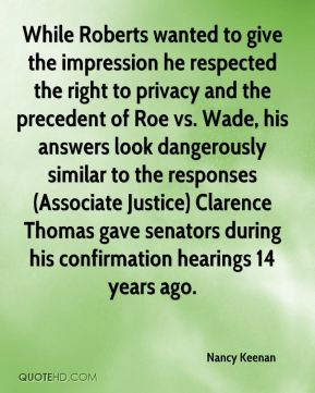 Nancy Keenan  - While Roberts wanted to give the impression he respected the right to privacy and the precedent of Roe vs. Wade, his answers look dangerously similar to the responses (Associate Justice) Clarence Thomas gave senators during his confirmation hearings 14 years ago.