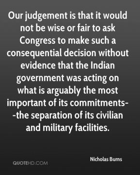 Nicholas Burns  - Our judgement is that it would not be wise or fair to ask Congress to make such a consequential decision without evidence that the Indian government was acting on what is arguably the most important of its commitments--the separation of its civilian and military facilities.