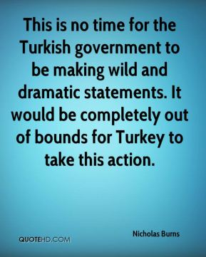This is no time for the Turkish government to be making wild and dramatic statements. It would be completely out of bounds for Turkey to take this action.