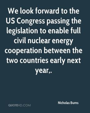 Nicholas Burns  - We look forward to the US Congress passing the legislation to enable full civil nuclear energy cooperation between the two countries early next year.