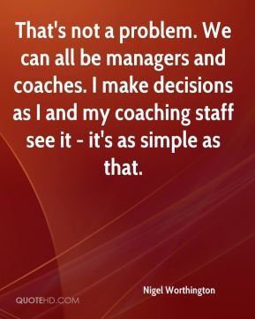 That's not a problem. We can all be managers and coaches. I make decisions as I and my coaching staff see it - it's as simple as that.