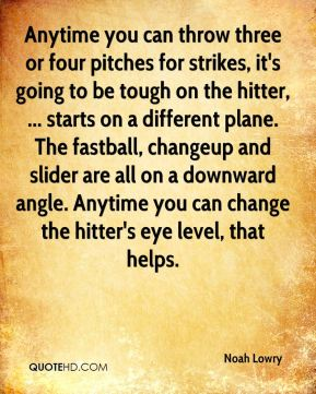 Anytime you can throw three or four pitches for strikes, it's going to be tough on the hitter, ... starts on a different plane. The fastball, changeup and slider are all on a downward angle. Anytime you can change the hitter's eye level, that helps.