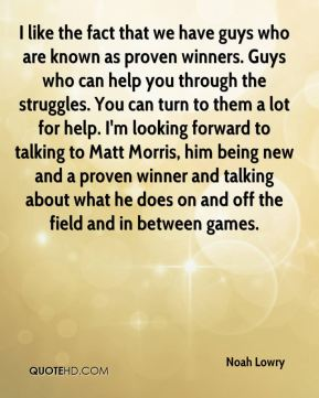 Noah Lowry  - I like the fact that we have guys who are known as proven winners. Guys who can help you through the struggles. You can turn to them a lot for help. I'm looking forward to talking to Matt Morris, him being new and a proven winner and talking about what he does on and off the field and in between games.