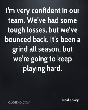 I'm very confident in our team. We've had some tough losses, but we've bounced back. It's been a grind all season, but we're going to keep playing hard.